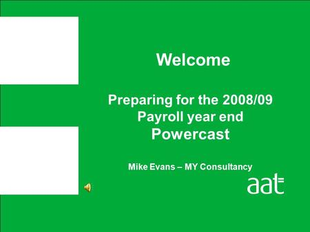Preparing for the 2008/09 Payroll year end Powercast Mike Evans – MY Consultancy Welcome.