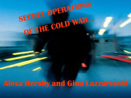 SECRET OPERATIONS OF THE COLD WAR… Alexa Hershy and Gina Lazzareschi.