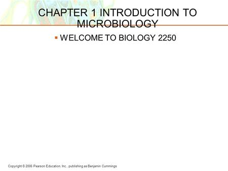 Copyright © 2006 Pearson Education, Inc., publishing as Benjamin Cummings CHAPTER 1 INTRODUCTION TO MICROBIOLOGY  WELCOME TO BIOLOGY 2250.