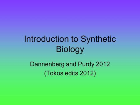 Introduction to Synthetic Biology Dannenberg and Purdy 2012 (Tokos edits 2012)