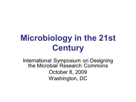 Microbiology <strong>in</strong> the 21st Century International Symposium on Designing the Microbial Research Commons October 8, 2009 Washington, DC.