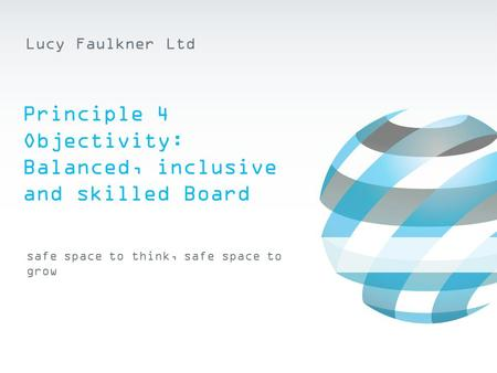 Safe space to think, safe space to grow Lucy Faulkner Ltd Principle 4 Objectivity: Balanced, inclusive and skilled Board.