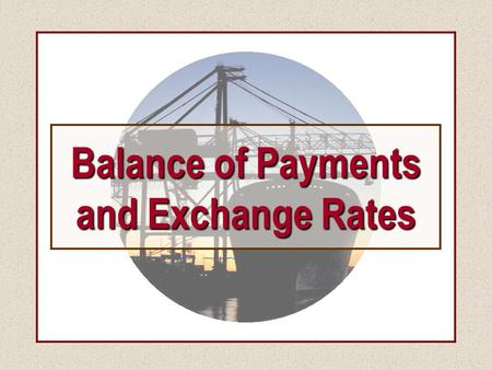 Balance of Payments and Exchange Rates. Balance of Payments and Exchange Rates Alternative Exchange Rate Regimes.