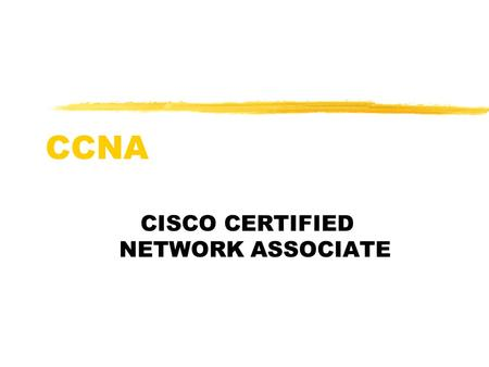 CCNA CISCO CERTIFIED NETWORK ASSOCIATE. Main Objectives zUnderstand the physical connection that has to take place for a computer to connect to the Internet.