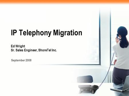 IP Telephony Migration Ed Wright Sr. Sales Engineer, ShoreTel Inc. September 2008.