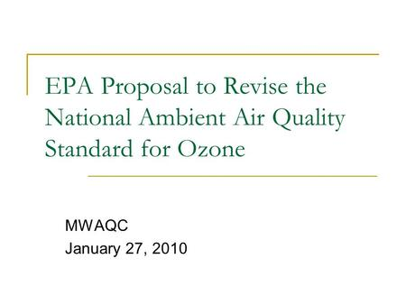 EPA Proposal to Revise the National Ambient Air Quality Standard for Ozone MWAQC January 27, 2010.