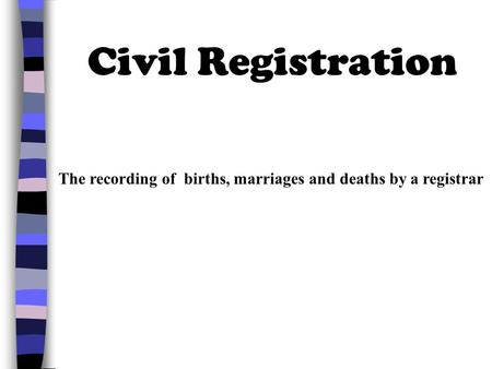 Civil Registration The recording of births, marriages and deaths by a registrar.