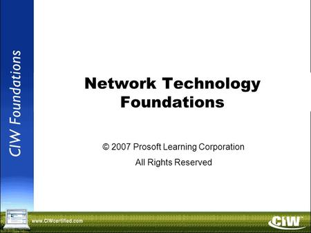 Copyright © 2004 ProsoftTraining, All Rights Reserved. <strong>Network</strong> Technology Foundations © 2007 Prosoft Learning Corporation All Rights Reserved.