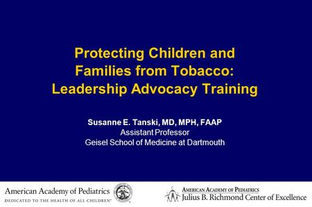 Protecting Children and Families from Tobacco: Leadership Advocacy Training Susanne E. Tanski, MD, MPH, FAAP Assistant Professor Geisel School of Medicine.