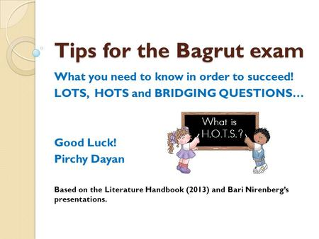 Tips for the Bagrut exam What you need to know in order to succeed! LOTS, HOTS and BRIDGING QUESTIONS… Good Luck! Pirchy Dayan Based on the Literature.