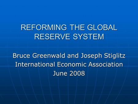 REFORMING THE GLOBAL RESERVE SYSTEM Bruce Greenwald and Joseph Stiglitz International Economic Association June 2008.