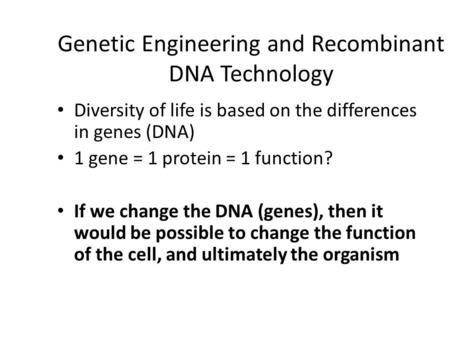 Genetic Engineering and Recombinant DNA Technology Diversity of life is based on the differences in genes (DNA) 1 gene = 1 protein = 1 function? If we.