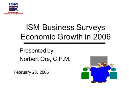 ISM Business Surveys Economic Growth in 2006 Presented by Norbert Ore, C.P.M. February 23, 2006.