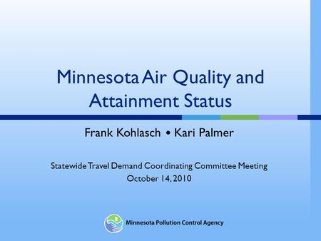 Minnesota Air Quality and Attainment Status Frank Kohlasch Kari Palmer Statewide Travel Demand Coordinating Committee Meeting October 14, 2010.