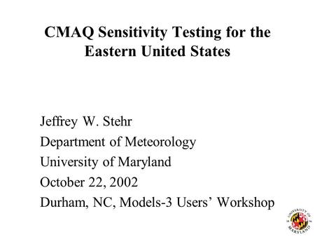 CMAQ Sensitivity Testing for the Eastern United States Jeffrey W. Stehr Department of Meteorology University of Maryland October 22, 2002 Durham, NC, Models-3.