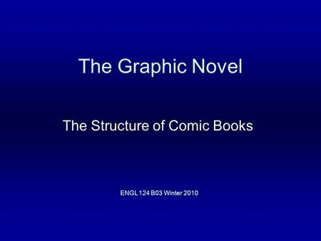 The Graphic Novel The Structure of Comic Books ENGL 124 B03 Winter 2010.