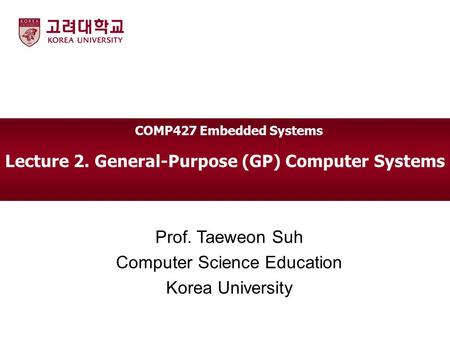 Lecture 2. General-Purpose (GP) Computer Systems Prof. Taeweon Suh Computer Science Education Korea University COMP427 Embedded Systems.
