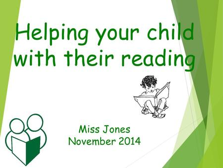Helping your child with their reading Miss Jones November 2014.