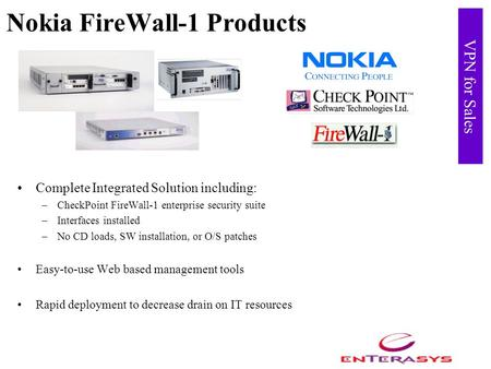 VPN for Sales Nokia FireWall-1 Products Complete Integrated Solution including: –CheckPoint FireWall-1 enterprise security suite –Interfaces installed.