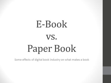 E-Book vs. Paper Book Some effects of digital book industry on what makes a book.