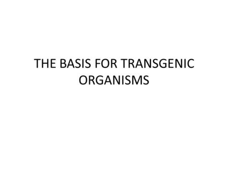 THE BASIS FOR TRANSGENIC ORGANISMS. TRANSFORMATION The incorporation of a piece of naked DNA (not attached to cells) from one organism into the DNA of.