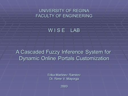 UNIVERSITY OF REGINA FACULTY OF ENGINEERING W I S E LAB A Cascaded Fuzzy Inference System for Dynamic Online Portals Customization Erika Martinez Ramirez.