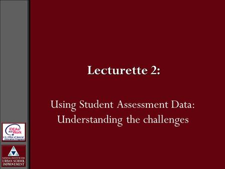 Using Student Assessment Data: Understanding the challenges Lecturette 2: