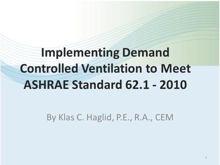 Implementing Demand Controlled Ventilation to Meet ASHRAE Standard 62.1 - 2010 By Klas C. Haglid, P.E., R.A., CEM 1.