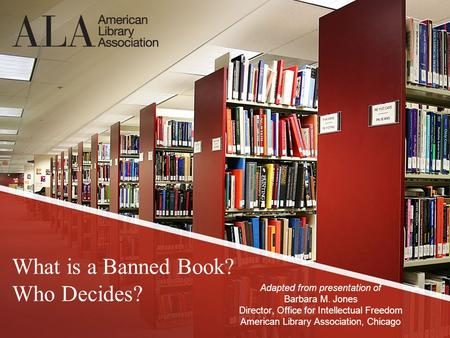 What is a Banned Book? Who Decides? Adapted from presentation of Barbara M. Jones Director, Office for Intellectual Freedom American Library Association,