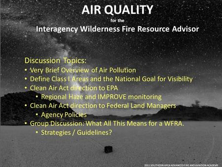 AIR QUALITY for the Interagency Wilderness Fire Resource Advisor 2011 SOUTHERN AREA ADVANCED FIRE AND AVIATION ACADEMY Discussion Topics: Very Brief Overview.