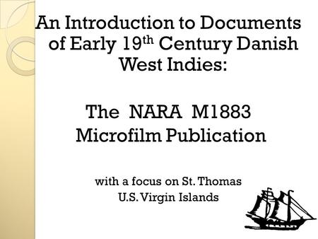 An Introduction to Documents of Early 19 th Century Danish West Indies: The NARA M1883 Microfilm Publication with a focus on St. Thomas U.S. Virgin Islands.