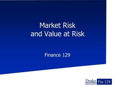 Drake DRAKE UNIVERSITY Fin 129 Market Risk and Value at Risk Finance 129.