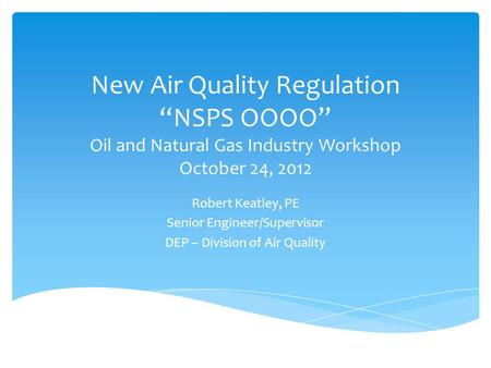 "New Air Quality Regulation ""NSPS OOOO"" Oil and Natural Gas Industry Workshop October 24, 2012 Robert Keatley, PE Senior Engineer/Supervisor DEP – Division."