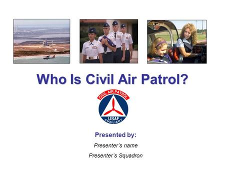 Who Is Civil Air Patrol? Presented by: Presenter's name Presenter's Squadron.