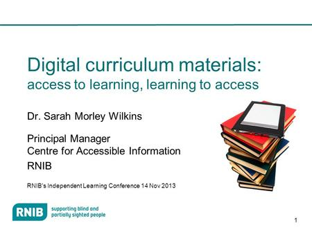 1 Digital curriculum materials: access to learning, learning to access Dr. Sarah Morley Wilkins Principal Manager Centre for Accessible Information RNIB.
