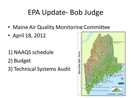 EPA Update- Bob Judge Maine Air Quality Monitoring Committee April 18, 2012 1) NAAQS schedule 2) Budget 3) Technical Systems Audit.