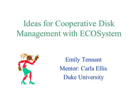 Ideas for Cooperative Disk Management with ECOSystem Emily Tennant Mentor: Carla Ellis Duke University.