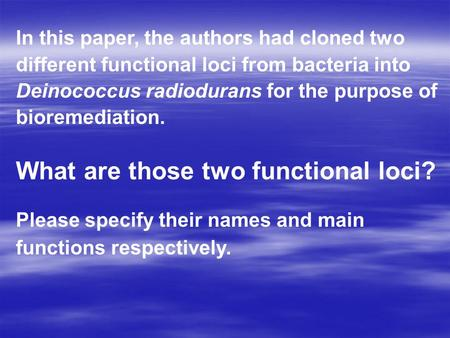 In this paper, the authors had cloned two different functional loci from bacteria into Deinococcus radiodurans for the purpose of bioremediation. What.