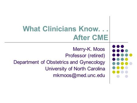 What Clinicians Know... After CME Merry-K. Moos Professor (retired) Department of Obstetrics and Gynecology University of North Carolina