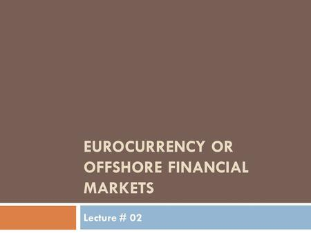 EUROCURRENCY OR OFFSHORE FINANCIAL MARKETS Lecture # 02.