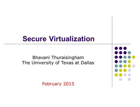 Secure Virtualization Bhavani Thuraisingham The University of Texas at Dallas February 2015.