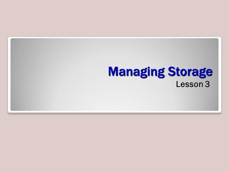 Managing Storage Lesson 3. Objectives Storage While you need sufficient processing power and a sufficient amount of RAM, you will also most likely need.