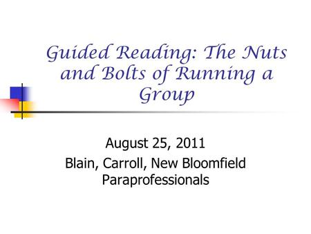 Guided Reading: The Nuts and Bolts of Running a Group August 25, 2011 Blain, Carroll, New Bloomfield Paraprofessionals.