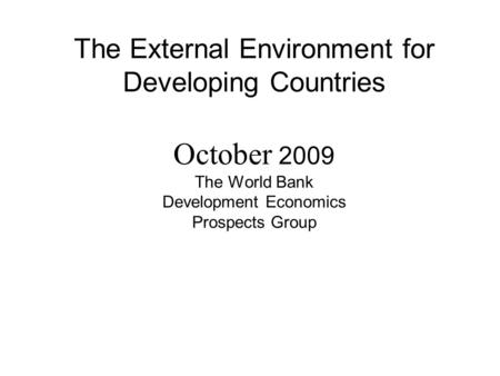 The External Environment for Developing Countries October 2009 The World Bank Development Economics Prospects Group.