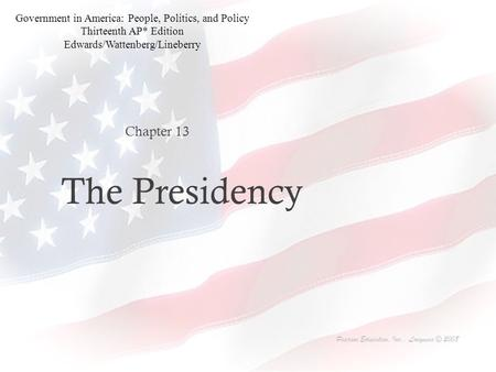 The Presidency Chapter 13 Pearson Education, Inc., Longman © 2008 Government in America: People, Politics, and Policy Thirteenth AP* Edition Edwards/Wattenberg/Lineberry.
