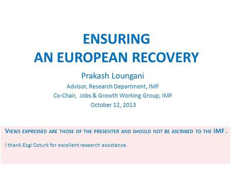 ENSURING AN EUROPEAN RECOVERY Prakash Loungani Advisor, Research Department, IMF Co-Chair, Jobs & Growth Working Group, IMF October 12, 2013 V IEWS EXPRESSED.