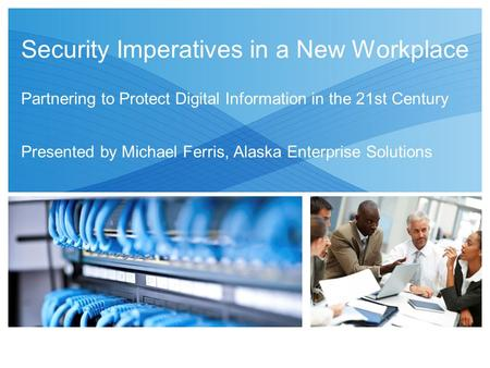 Security Imperatives in a New Workplace Partnering to Protect Digital Information in the 21st Century Presented by Michael Ferris, Alaska Enterprise Solutions.