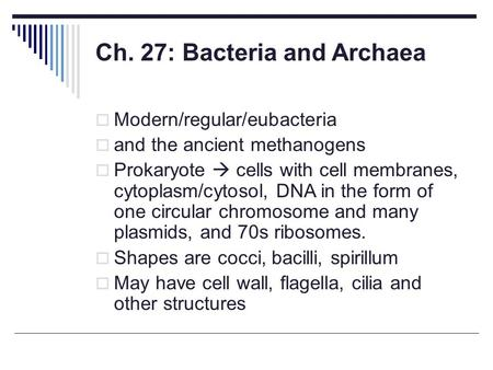 Ch. 27: Bacteria and Archaea  Modern/regular/eubacteria  and the ancient methanogens  Prokaryote  cells with cell membranes, cytoplasm/cytosol, DNA.