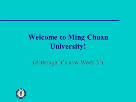 1 Welcome to Ming Chuan University! (Although it's now Week 3!)