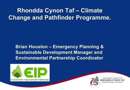 Rhondda Cynon Taf – Climate Change and Pathfinder Programme. Brian Houston – Emergency Planning & Sustainable Development Manager and Environmental Partnership.